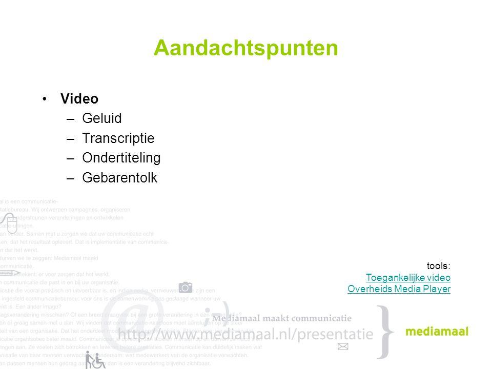Aandachtspunten Video –Geluid –Transcriptie –Ondertiteling –Gebarentolk tools: Toegankelijke video Overheids Media Player