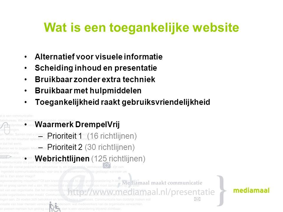 Wat is een toegankelijke website Alternatief voor visuele informatie Scheiding inhoud en presentatie Bruikbaar zonder extra techniek Bruikbaar met hulpmiddelen Toegankelijkheid raakt gebruiksvriendelijkheid Waarmerk DrempelVrij –Prioriteit 1 (16 richtlijnen) –Prioriteit 2 (30 richtlijnen) Webrichtlijnen (125 richtlijnen)