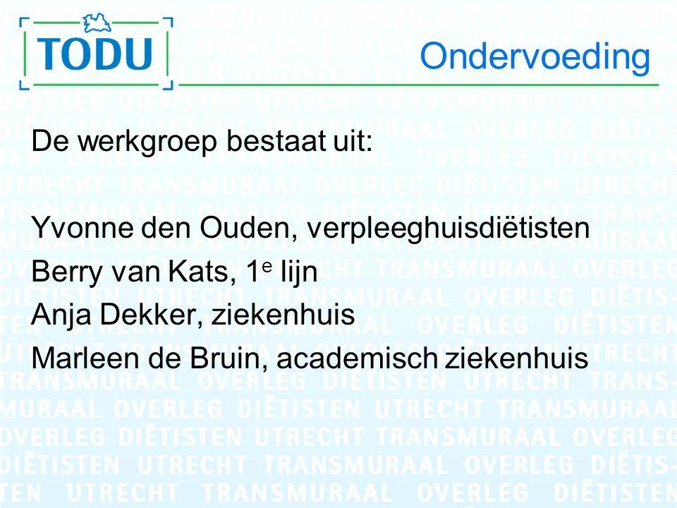 Ondervoeding De werkgroep bestaat uit: Yvonne den Ouden, verpleeghuisdiëtisten Berry van Kats, 1 e lijn Anja Dekker, ziekenhuis Marleen de Bruin, acad