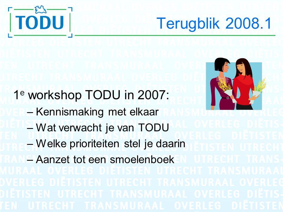 Terugblik 2008.1 1 e workshop TODU in 2007: –Kennismaking met elkaar –Wat verwacht je van TODU –Welke prioriteiten stel je daarin –Aanzet tot een smoelenboek