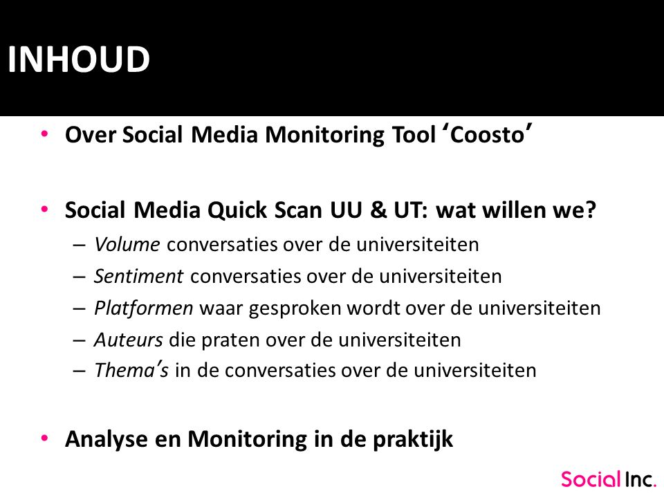 INHOUD Over Social Media Monitoring Tool 'Coosto' Social Media Quick Scan UU & UT: wat willen we? – Volume conversaties over de universiteiten – Senti