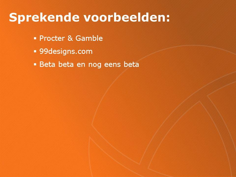 Sprekende voorbeelden:  Procter & Gamble  99designs.com  Beta beta en nog eens beta