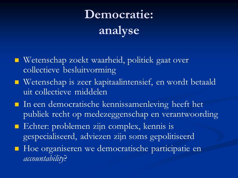 Democratie: analyse Wetenschap zoekt waarheid, politiek gaat over collectieve besluitvorming Wetenschap is zeer kapitaalintensief, en wordt betaald uit collectieve middelen In een democratische kennissamenleving heeft het publiek recht op medezeggenschap en verantwoording Echter: problemen zijn complex, kennis is gespecialiseerd, adviezen zijn soms gepolitiseerd Hoe organiseren we democratische participatie en accountability