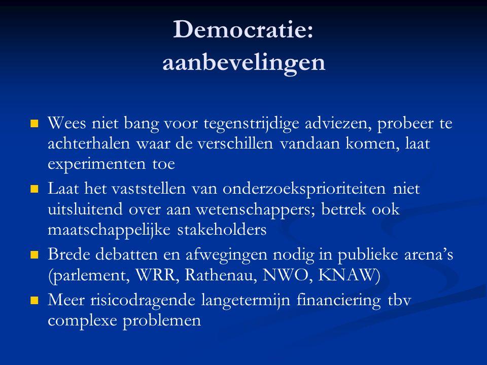 Democratie: aanbevelingen Wees niet bang voor tegenstrijdige adviezen, probeer te achterhalen waar de verschillen vandaan komen, laat experimenten toe Laat het vaststellen van onderzoeksprioriteiten niet uitsluitend over aan wetenschappers; betrek ook maatschappelijke stakeholders Brede debatten en afwegingen nodig in publieke arena's (parlement, WRR, Rathenau, NWO, KNAW) Meer risicodragende langetermijn financiering tbv complexe problemen