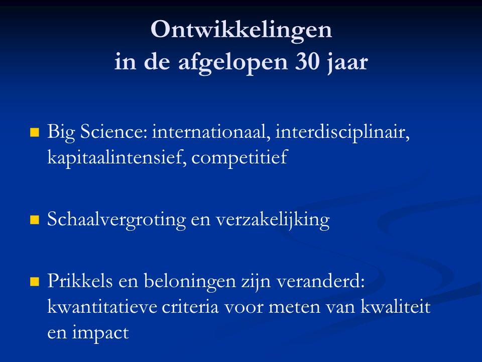 Ontwikkelingen in de afgelopen 30 jaar Big Science: internationaal, interdisciplinair, kapitaalintensief, competitief Schaalvergroting en verzakelijking Prikkels en beloningen zijn veranderd: kwantitatieve criteria voor meten van kwaliteit en impact