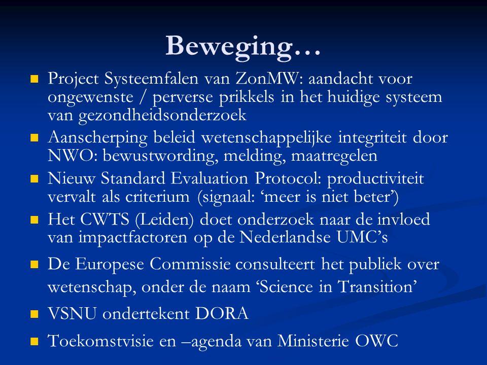 Beweging… Project Systeemfalen van ZonMW: aandacht voor ongewenste / perverse prikkels in het huidige systeem van gezondheidsonderzoek Aanscherping beleid wetenschappelijke integriteit door NWO: bewustwording, melding, maatregelen Nieuw Standard Evaluation Protocol: productiviteit vervalt als criterium (signaal: 'meer is niet beter') Het CWTS (Leiden) doet onderzoek naar de invloed van impactfactoren op de Nederlandse UMC's De Europese Commissie consulteert het publiek over wetenschap, onder de naam 'Science in Transition' VSNU ondertekent DORA Toekomstvisie en –agenda van Ministerie OWC