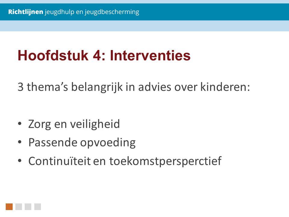 3 thema's belangrijk in advies over kinderen: Zorg en veiligheid Passende opvoeding Continuïteit en toekomstpersperctief Hoofdstuk 4: Interventies