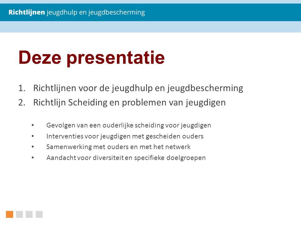 Deze presentatie 1.Richtlijnen voor de jeugdhulp en jeugdbescherming 2.Richtlijn Scheiding en problemen van jeugdigen Gevolgen van een ouderlijke sche