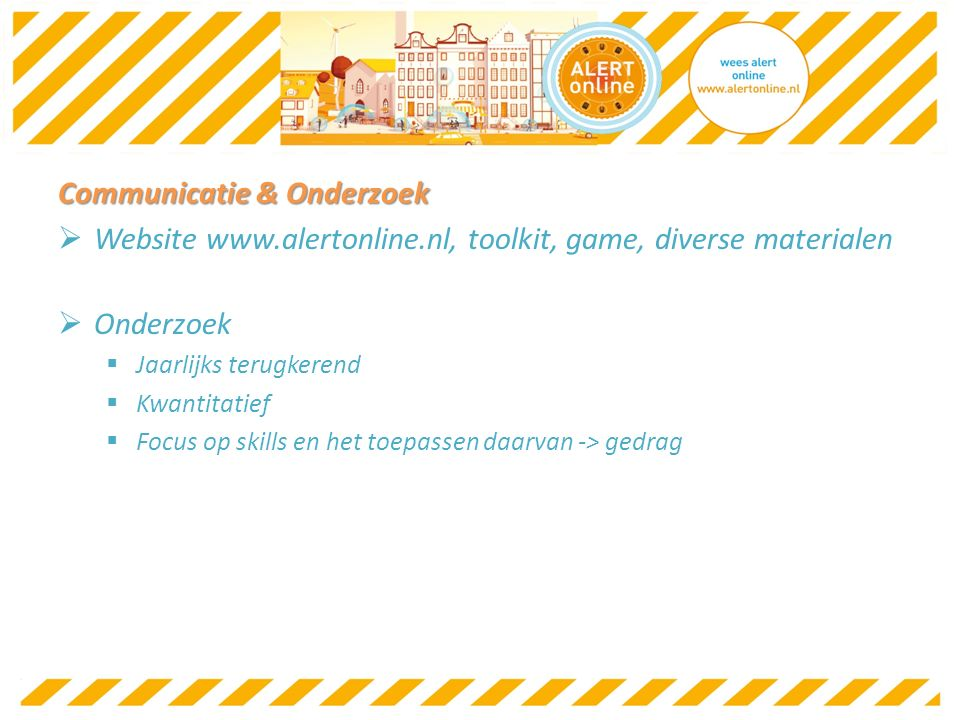 Communicatie & Onderzoek  Website www.alertonline.nl, toolkit, game, diverse materialen  Onderzoek  Jaarlijks terugkerend  Kwantitatief  Focus op skills en het toepassen daarvan -> gedrag