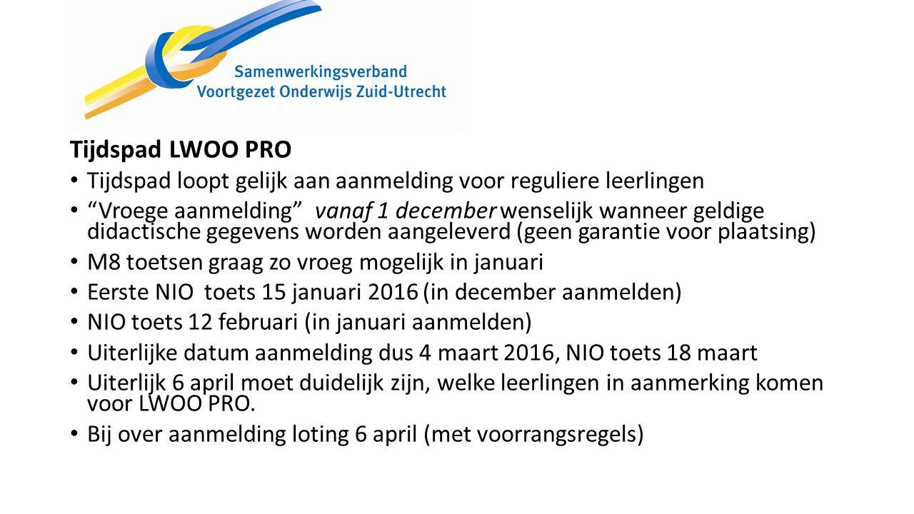 Tijdspad LWOO PRO Tijdspad loopt gelijk aan aanmelding voor reguliere leerlingen Vroege aanmelding vanaf 1 december wenselijk wanneer geldige didactische gegevens worden aangeleverd (geen garantie voor plaatsing) M8 toetsen graag zo vroeg mogelijk in januari Eerste NIO toets 15 januari 2016 (in december aanmelden) NIO toets 12 februari (in januari aanmelden) Uiterlijke datum aanmelding dus 4 maart 2016, NIO toets 18 maart Uiterlijk 6 april moet duidelijk zijn, welke leerlingen in aanmerking komen voor LWOO PRO.
