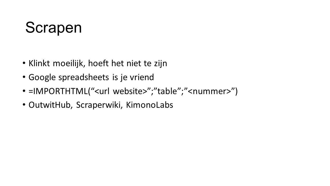 Scrapen Klinkt moeilijk, hoeft het niet te zijn Google spreadsheets is je vriend =IMPORTHTML( ; table ; ) OutwitHub, Scraperwiki, KimonoLabs