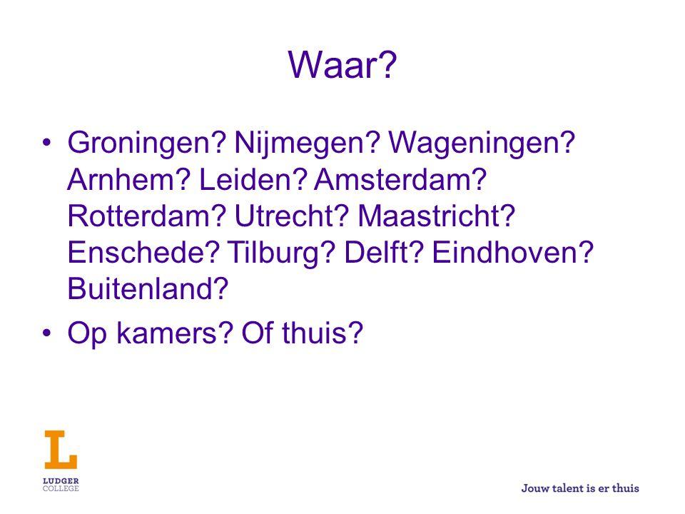Waar? Groningen? Nijmegen? Wageningen? Arnhem? Leiden? Amsterdam? Rotterdam? Utrecht? Maastricht? Enschede? Tilburg? Delft? Eindhoven? Buitenland? Op