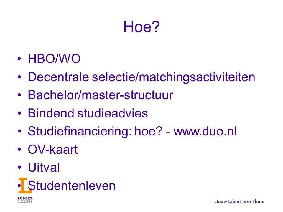 Hoe? HBO/WO Decentrale selectie/matchingsactiviteiten Bachelor/master-structuur Bindend studieadvies Studiefinanciering: hoe? - www.duo.nl OV-kaart Ui