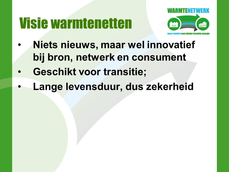Visie warmtenetten Niets nieuws, maar wel innovatief bij bron, netwerk en consument Geschikt voor transitie; Lange levensduur, dus zekerheid