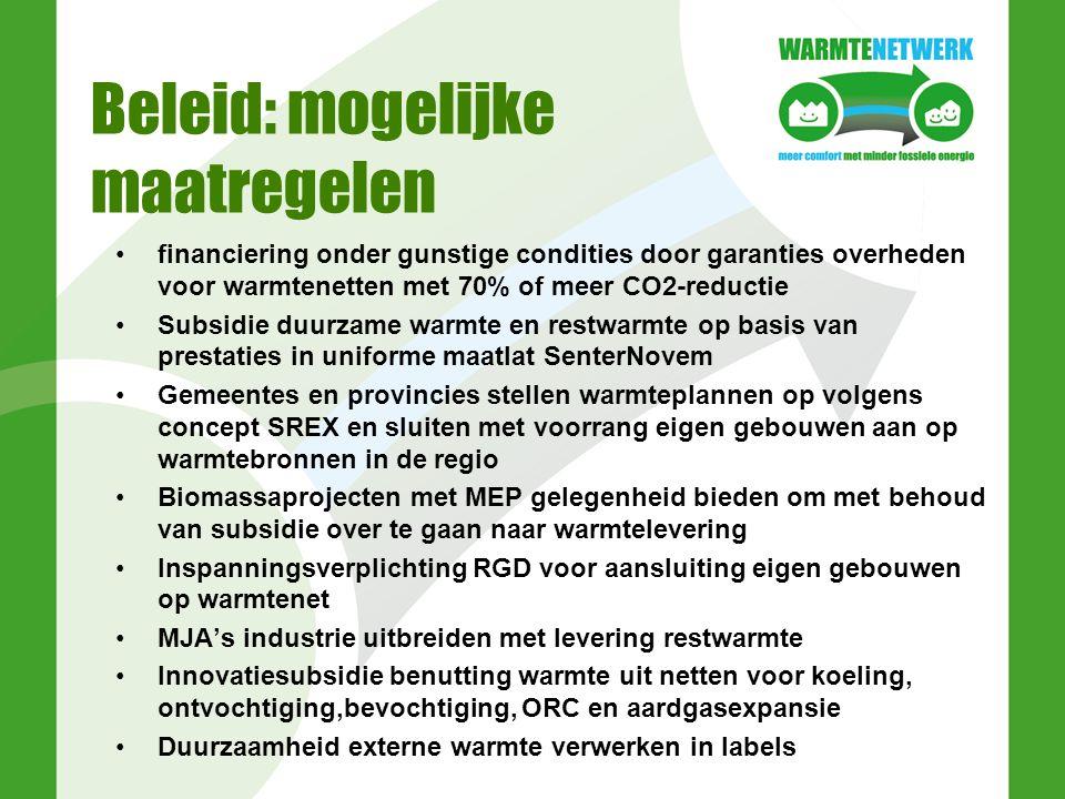 Beleid: mogelijke maatregelen financiering onder gunstige condities door garanties overheden voor warmtenetten met 70% of meer CO2-reductie Subsidie duurzame warmte en restwarmte op basis van prestaties in uniforme maatlat SenterNovem Gemeentes en provincies stellen warmteplannen op volgens concept SREX en sluiten met voorrang eigen gebouwen aan op warmtebronnen in de regio Biomassaprojecten met MEP gelegenheid bieden om met behoud van subsidie over te gaan naar warmtelevering Inspanningsverplichting RGD voor aansluiting eigen gebouwen op warmtenet MJA's industrie uitbreiden met levering restwarmte Innovatiesubsidie benutting warmte uit netten voor koeling, ontvochtiging,bevochtiging, ORC en aardgasexpansie Duurzaamheid externe warmte verwerken in labels
