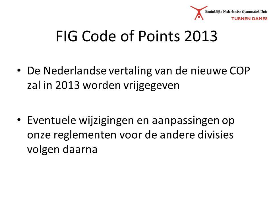 FIG Code of Points 2013 De Nederlandse vertaling van de nieuwe COP zal in 2013 worden vrijgegeven Eventuele wijzigingen en aanpassingen op onze reglementen voor de andere divisies volgen daarna