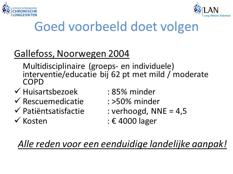 Goed voorbeeld doet volgen Gallefoss, Noorwegen 2004 Multidisciplinaire (groeps- en individuele) interventie/educatie bij 62 pt met mild / moderate COPD Huisartsbezoek: 85% minder Rescuemedicatie: >50% minder Patiëntsatisfactie: verhoogd, NNE = 4,5 Kosten: € 4000 lager Alle reden voor een eenduidige landelijke aanpak!