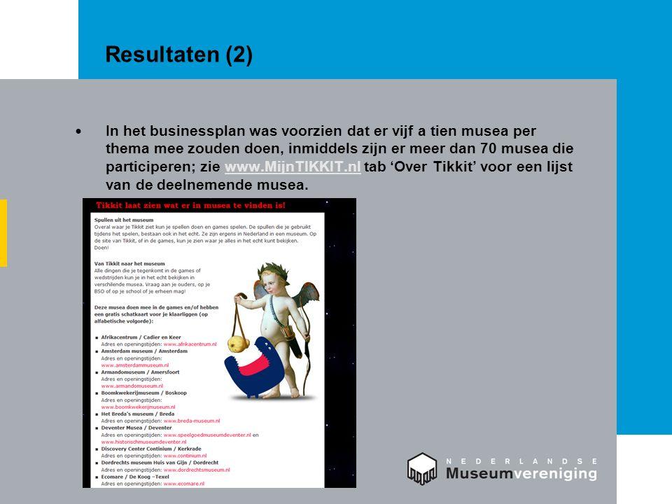 Resultaten (2) In het businessplan was voorzien dat er vijf a tien musea per thema mee zouden doen, inmiddels zijn er meer dan 70 musea die participeren; zie www.MijnTIKKIT.nl tab 'Over Tikkit' voor een lijst van de deelnemende musea.www.MijnTIKKIT.nl