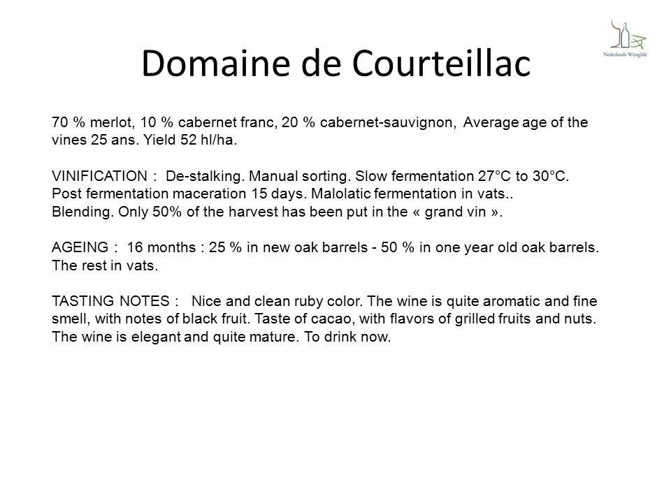 Domaine de Courteillac 70 % merlot, 10 % cabernet franc, 20 % cabernet-sauvignon, Average age of the vines 25 ans.