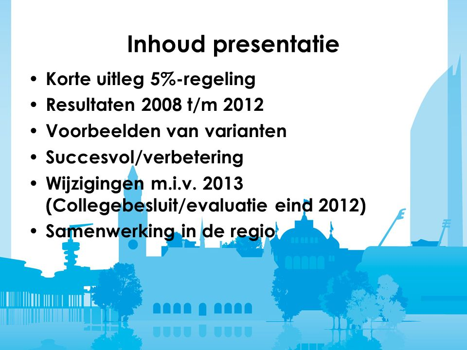 Inhoud presentatie Korte uitleg 5%-regeling Resultaten 2008 t/m 2012 Voorbeelden van varianten Succesvol/verbetering Wijzigingen m.i.v.