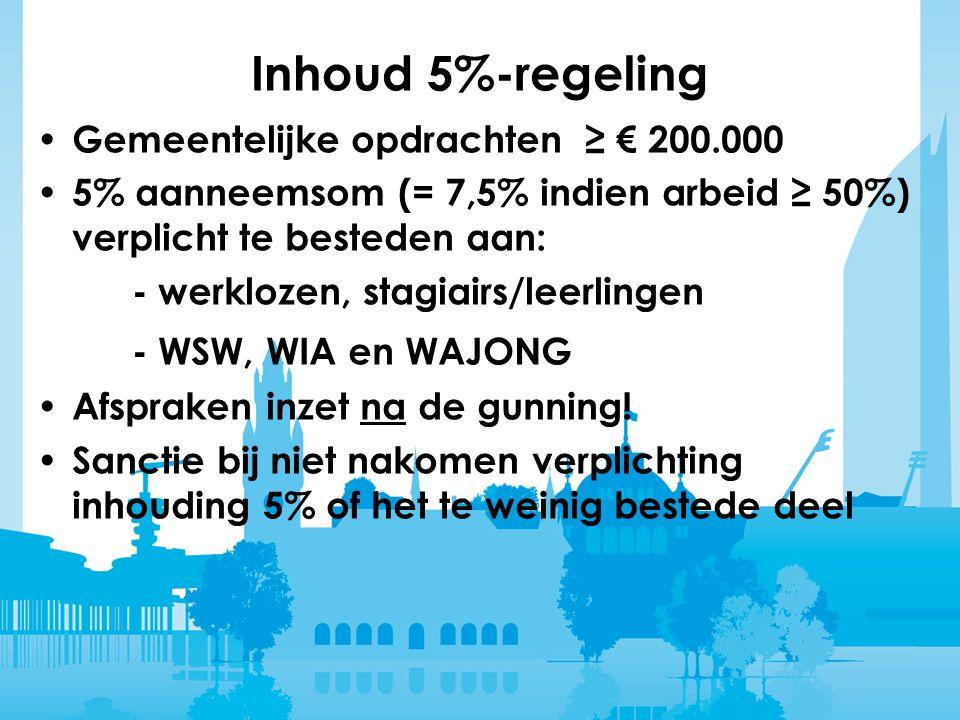Inhoud 5%-regeling Gemeentelijke opdrachten ≥ € 200.000 5% aanneemsom (= 7,5% indien arbeid ≥ 50%) verplicht te besteden aan: - werklozen, stagiairs/leerlingen - WSW, WIA en WAJONG Afspraken inzet na de gunning.