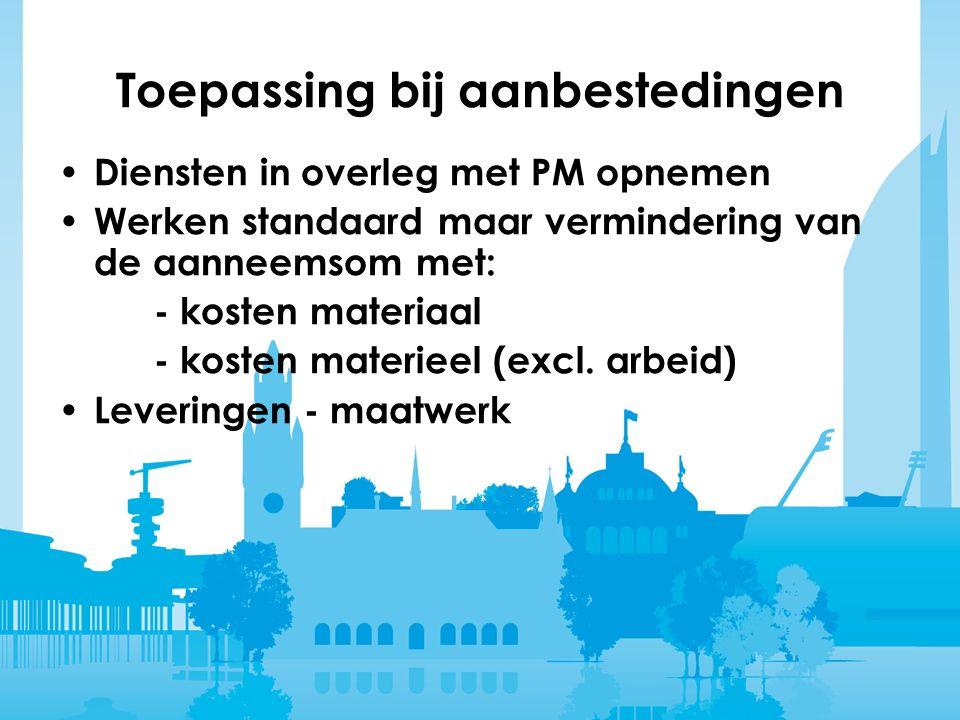 Toepassing bij aanbestedingen Diensten in overleg met PM opnemen Werken standaard maar vermindering van de aanneemsom met: - kosten materiaal - kosten materieel (excl.