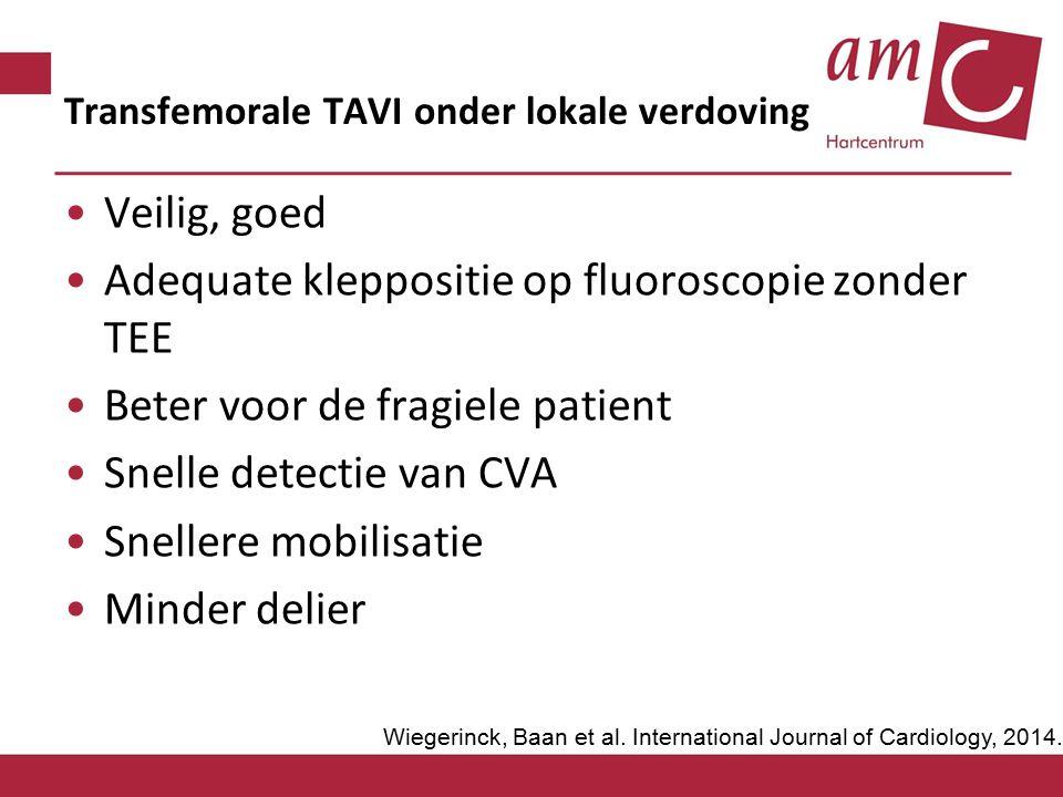 Transfemorale TAVI onder lokale verdoving Veilig, goed Adequate kleppositie op fluoroscopie zonder TEE Beter voor de fragiele patient Snelle detectie van CVA Snellere mobilisatie Minder delier Wiegerinck, Baan et al.