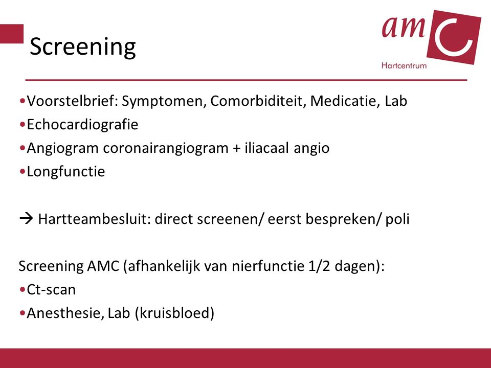 Screening Voorstelbrief: Symptomen, Comorbiditeit, Medicatie, Lab Echocardiografie Angiogram coronairangiogram + iliacaal angio Longfunctie  Hartteambesluit: direct screenen/ eerst bespreken/ poli Screening AMC (afhankelijk van nierfunctie 1/2 dagen): Ct-scan Anesthesie, Lab (kruisbloed)
