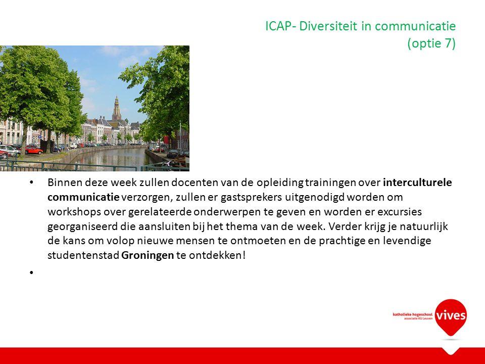 ICAP- Diversiteit in communicatie (optie 7) Binnen deze week zullen docenten van de opleiding trainingen over interculturele communicatie verzorgen, zullen er gastsprekers uitgenodigd worden om workshops over gerelateerde onderwerpen te geven en worden er excursies georganiseerd die aansluiten bij het thema van de week.