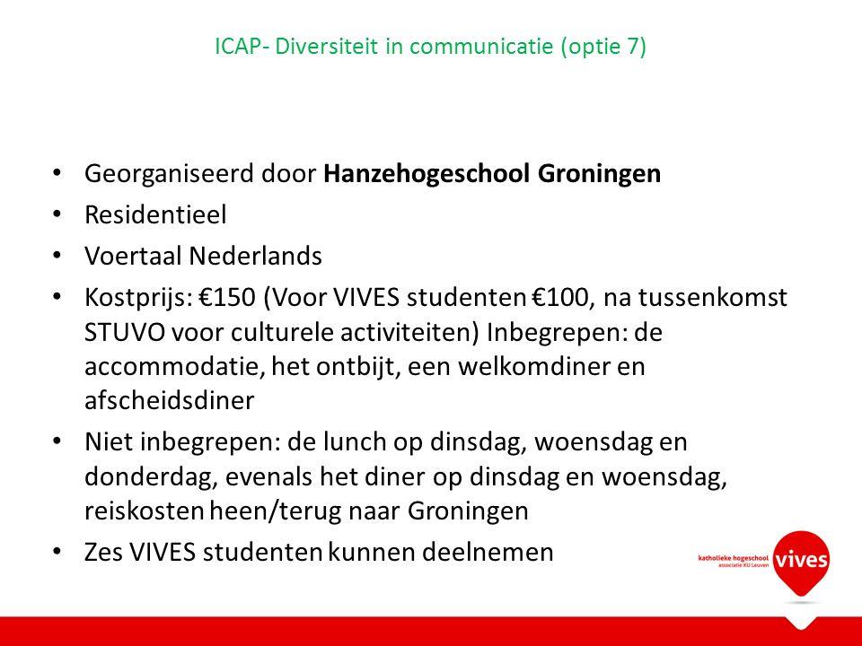 ICAP- Diversiteit in communicatie (optie 7) Georganiseerd door Hanzehogeschool Groningen Residentieel Voertaal Nederlands Kostprijs: €150 (Voor VIVES studenten €100, na tussenkomst STUVO voor culturele activiteiten) Inbegrepen: de accommodatie, het ontbijt, een welkomdiner en afscheidsdiner Niet inbegrepen: de lunch op dinsdag, woensdag en donderdag, evenals het diner op dinsdag en woensdag, reiskosten heen/terug naar Groningen Zes VIVES studenten kunnen deelnemen
