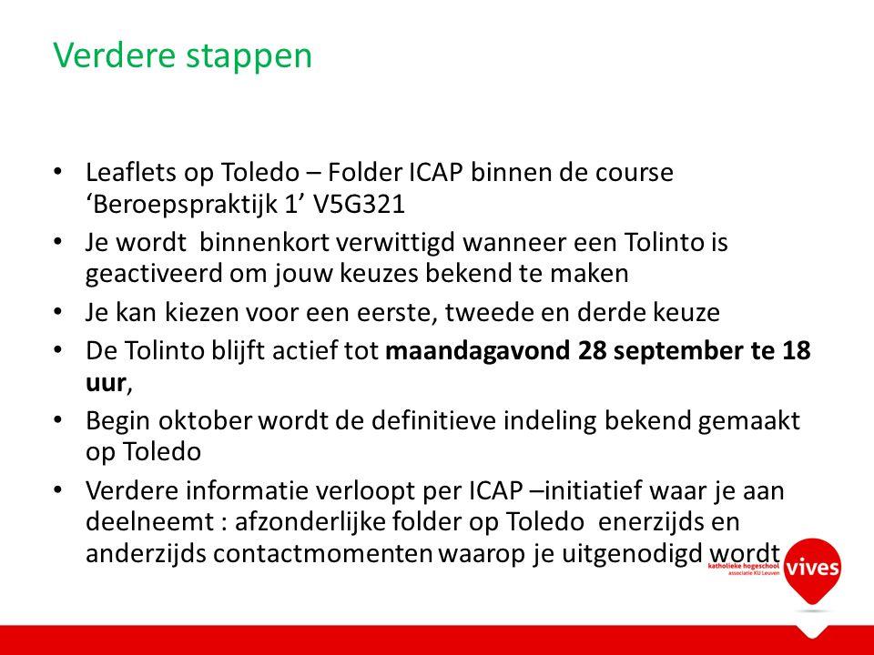Verdere stappen Leaflets op Toledo – Folder ICAP binnen de course 'Beroepspraktijk 1' V5G321 Je wordt binnenkort verwittigd wanneer een Tolinto is geactiveerd om jouw keuzes bekend te maken Je kan kiezen voor een eerste, tweede en derde keuze De Tolinto blijft actief tot maandagavond 28 september te 18 uur, Begin oktober wordt de definitieve indeling bekend gemaakt op Toledo Verdere informatie verloopt per ICAP –initiatief waar je aan deelneemt : afzonderlijke folder op Toledo enerzijds en anderzijds contactmomenten waarop je uitgenodigd wordt