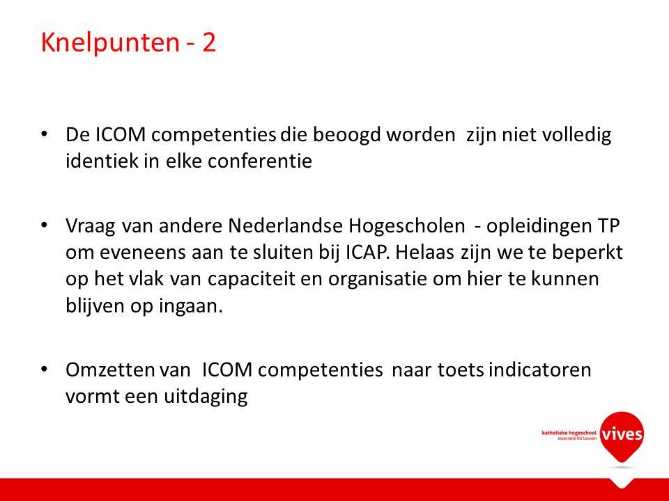 Knelpunten - 2 De ICOM competenties die beoogd worden zijn niet volledig identiek in elke conferentie Vraag van andere Nederlandse Hogescholen - opleidingen TP om eveneens aan te sluiten bij ICAP.