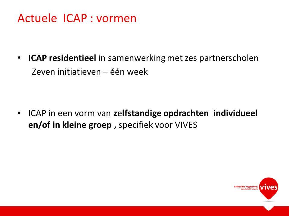 Actuele ICAP : vormen ICAP residentieel in samenwerking met zes partnerscholen Zeven initiatieven – één week ICAP in een vorm van zelfstandige opdrachten individueel en/of in kleine groep, specifiek voor VIVES