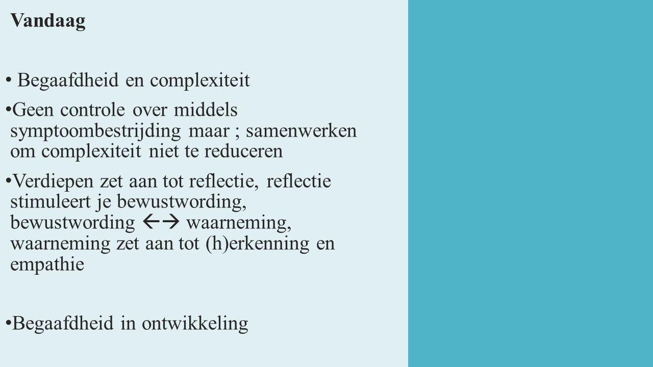 Vandaag Begaafdheid en complexiteit Geen controle over middels symptoombestrijding maar ; samenwerken om complexiteit niet te reduceren Verdiepen zet