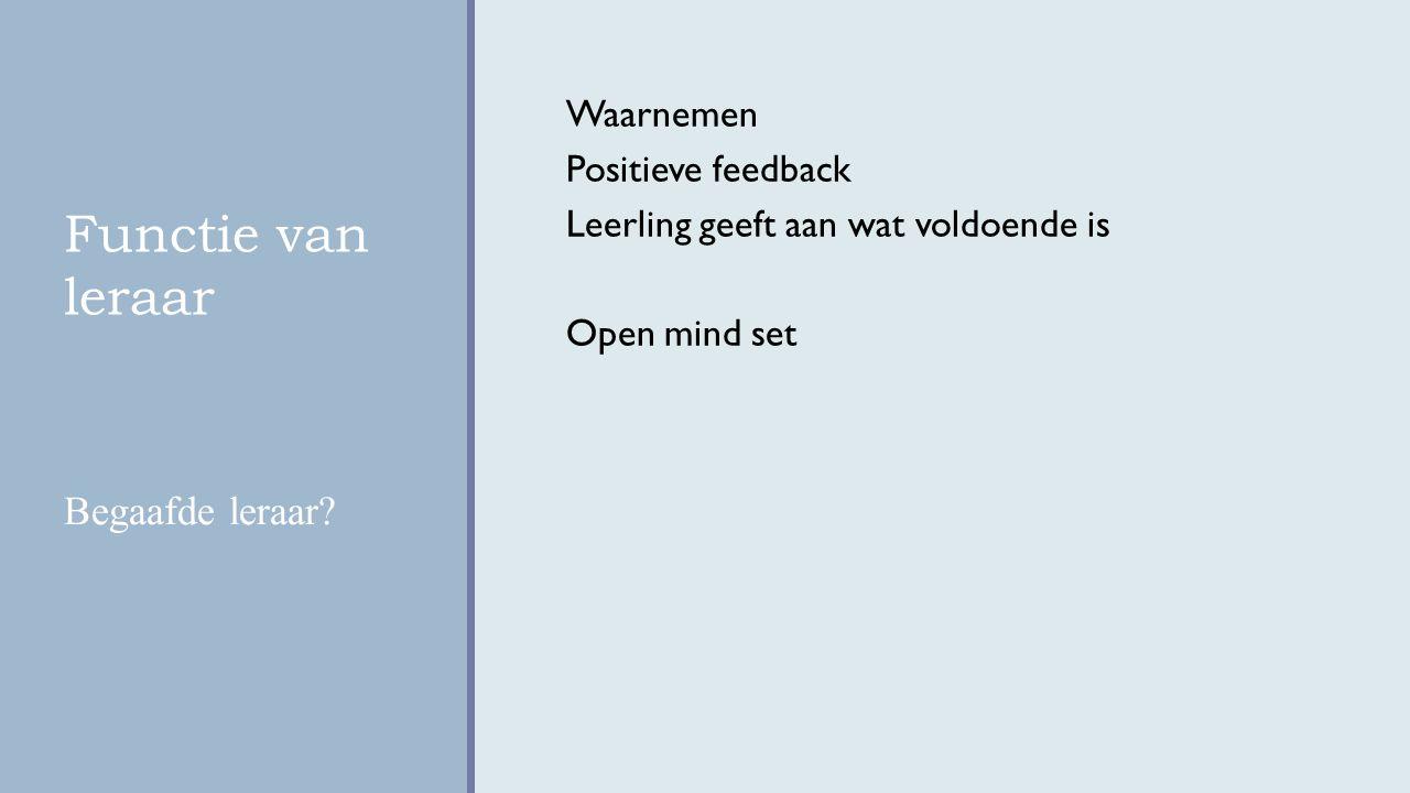 Functie van leraar Waarnemen Positieve feedback Leerling geeft aan wat voldoende is Open mind set Begaafde leraar?