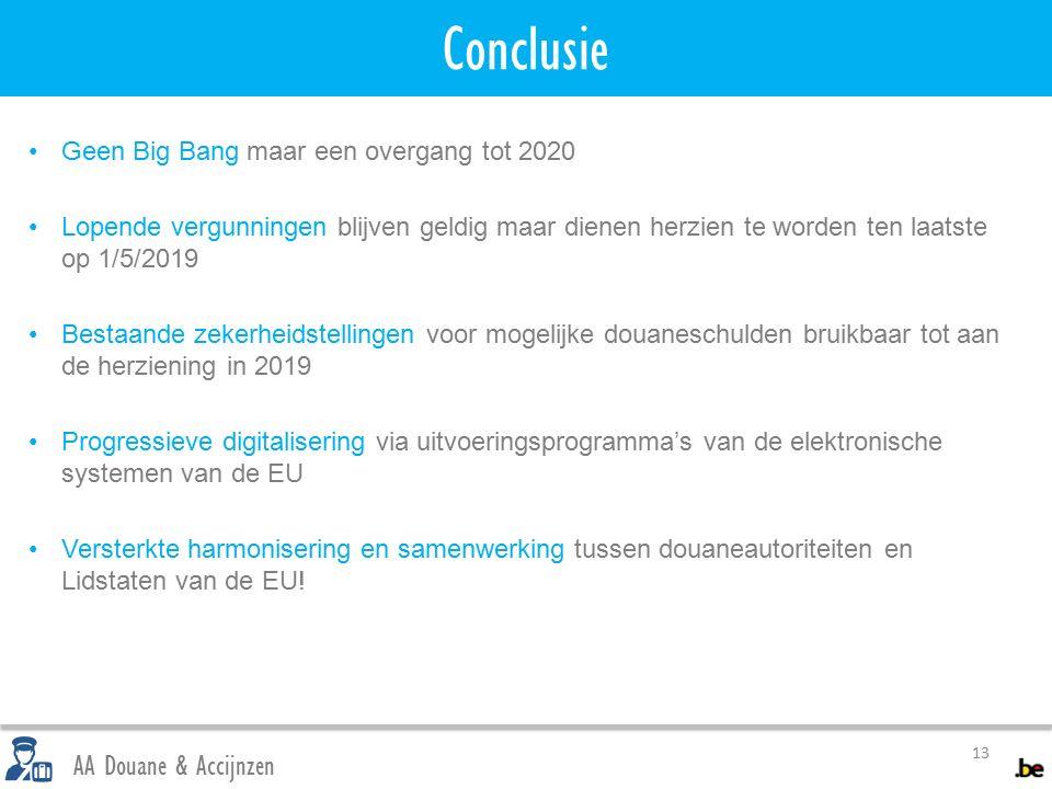 Conclusie 13 AA Douane & Accijnzen Geen Big Bang maar een overgang tot 2020 Lopende vergunningen blijven geldig maar dienen herzien te worden ten laatste op 1/5/2019 Bestaande zekerheidstellingen voor mogelijke douaneschulden bruikbaar tot aan de herziening in 2019 Progressieve digitalisering via uitvoeringsprogramma's van de elektronische systemen van de EU Versterkte harmonisering en samenwerking tussen douaneautoriteiten en Lidstaten van de EU!