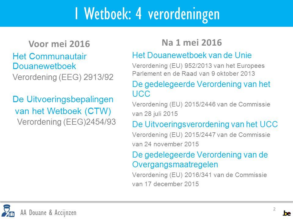 1 Wetboek: 4 verordeningen 2 AA Douane & Accijnzen Voor mei 2016 Het Communautair Douanewetboek Verordening (EEG) 2913/92 De Uitvoeringsbepalingen van het Wetboek (CTW) Verordening (EEG)2454/93 Na 1 mei 2016 Het Douanewetboek van de Unie Verordening (EU) 952/2013 van het Europees Parlement en de Raad van 9 oktober 2013 De gedelegeerde Verordening van het UCC Verordening (EU) 2015/2446 van de Commissie van 28 juli 2015 De Uitvoeringsverordening van het UCC Verordening (EU) 2015/2447 van de Commissie van 24 november 2015 De gedelegeerde Verordening van de Overgangsmaatregelen Verordening (EU) 2016/341 van de Commissie van 17 december 2015