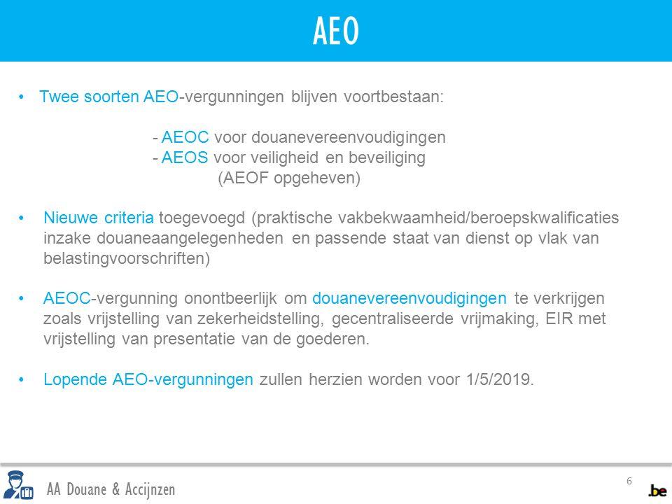 AEO 6 AA Douane & Accijnzen Twee soorten AEO-vergunningen blijven voortbestaan: - AEOC voor douanevereenvoudigingen - AEOS voor veiligheid en beveiliging (AEOF opgeheven) Nieuwe criteria toegevoegd (praktische vakbekwaamheid/beroepskwalificaties inzake douaneaangelegenheden en passende staat van dienst op vlak van belastingvoorschriften) AEOC-vergunning onontbeerlijk om douanevereenvoudigingen te verkrijgen zoals vrijstelling van zekerheidstelling, gecentraliseerde vrijmaking, EIR met vrijstelling van presentatie van de goederen.