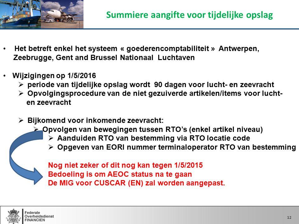 12 Het betreft enkel het systeem « goederencomptabiliteit » Antwerpen, Zeebrugge, Gent and Brussel Nationaal Luchtaven Wijzigingen op 1/5/2016  periode van tijdelijke opslag wordt 90 dagen voor lucht- en zeevracht  Opvolgingsprocedure van de niet gezuiverde artikelen/items voor lucht- en zeevracht  Bijkomend voor inkomende zeevracht:  Opvolgen van bewegingen tussen RTO's (enkel artikel niveau)  Aanduiden RTO van bestemming via RTO locatie code  Opgeven van EORI nummer terminaloperator RTO van bestemming Nog niet zeker of dit nog kan tegen 1/5/2015 Bedoeling is om AEOC status na te gaan De MIG voor CUSCAR (EN) zal worden aangepast.