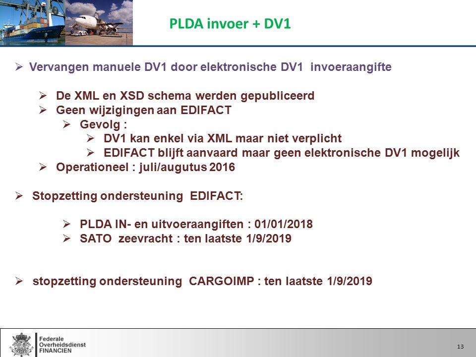 13  Vervangen manuele DV1 door elektronische DV1 invoeraangifte  De XML en XSD schema werden gepubliceerd  Geen wijzigingen aan EDIFACT  Gevolg :  DV1 kan enkel via XML maar niet verplicht  EDIFACT blijft aanvaard maar geen elektronische DV1 mogelijk  Operationeel : juli/augutus 2016  Stopzetting ondersteuning EDIFACT:  PLDA IN- en uitvoeraangiften : 01/01/2018  SATO zeevracht : ten laatste 1/9/2019  stopzetting ondersteuning CARGOIMP : ten laatste 1/9/2019 PLDA invoer + DV1 13