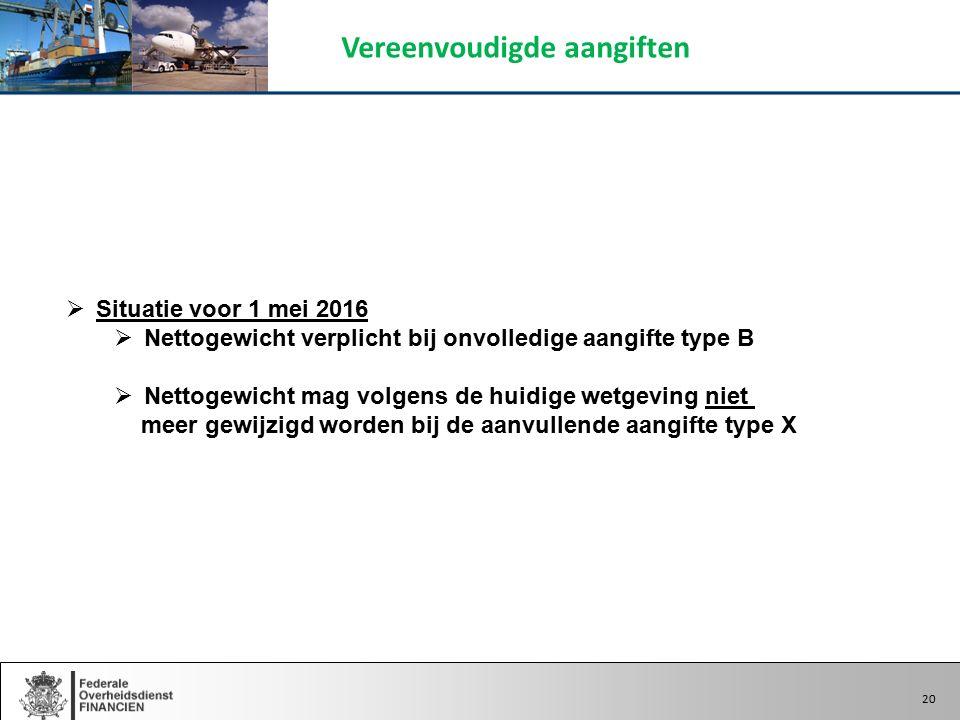 20  Situatie voor 1 mei 2016  Nettogewicht verplicht bij onvolledige aangifte type B  Nettogewicht mag volgens de huidige wetgeving niet meer gewijzigd worden bij de aanvullende aangifte type X Vereenvoudigde aangiften 20