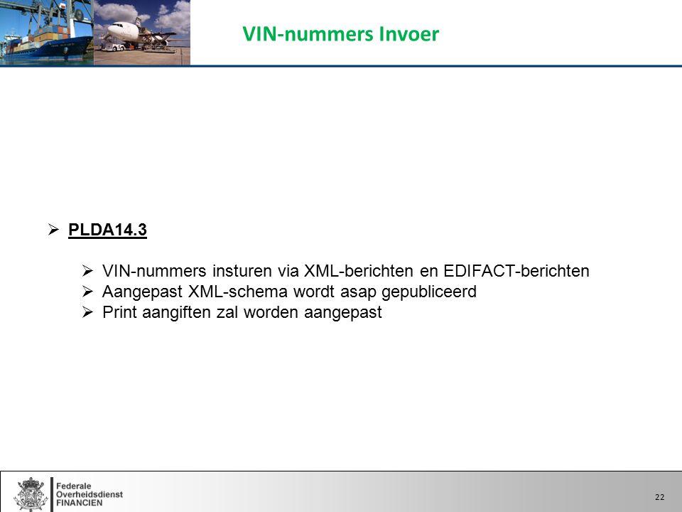 22  PLDA14.3  VIN-nummers insturen via XML-berichten en EDIFACT-berichten  Aangepast XML-schema wordt asap gepubliceerd  Print aangiften zal worden aangepast VIN-nummers Invoer 22