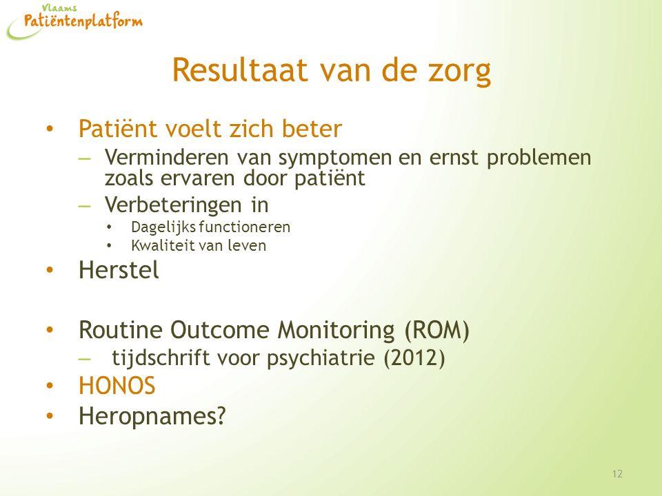 Resultaat van de zorg Patiënt voelt zich beter – Verminderen van symptomen en ernst problemen zoals ervaren door patiënt – Verbeteringen in Dagelijks functioneren Kwaliteit van leven Herstel Routine Outcome Monitoring (ROM) – tijdschrift voor psychiatrie (2012) HONOS Heropnames.