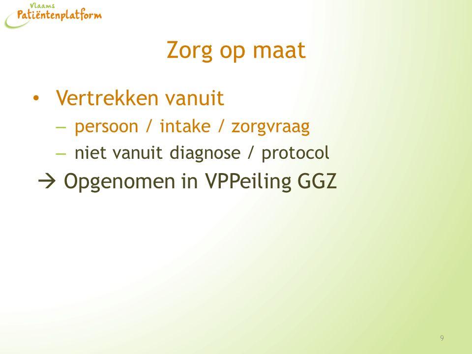 Zorg op maat Vertrekken vanuit – persoon / intake / zorgvraag – niet vanuit diagnose / protocol  Opgenomen in VPPeiling GGZ 9