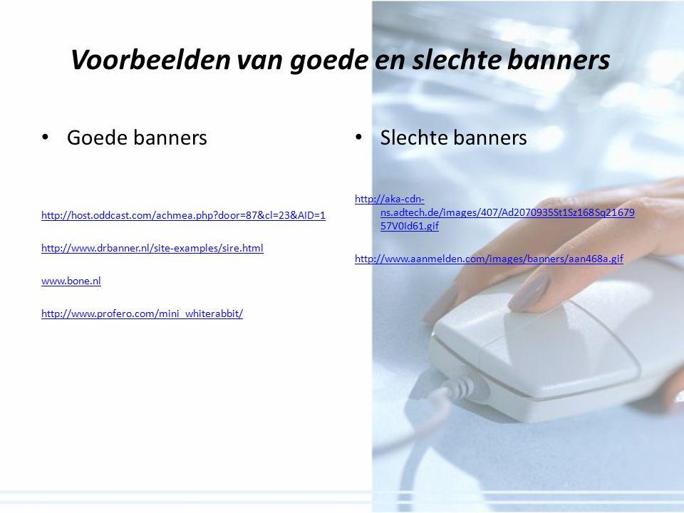 Voorbeelden van goede en slechte banners Goede banners http://host.oddcast.com/achmea.php door=87&cl=23&AID=1 http://www.drbanner.nl/site-examples/sire.html www.bone.nl http://www.profero.com/mini_whiterabbit/ Slechte banners http://aka-cdn- ns.adtech.de/images/407/Ad2070935St1Sz168Sq21679 57V0Id61.gif http://www.aanmelden.com/images/banners/aan468a.gif
