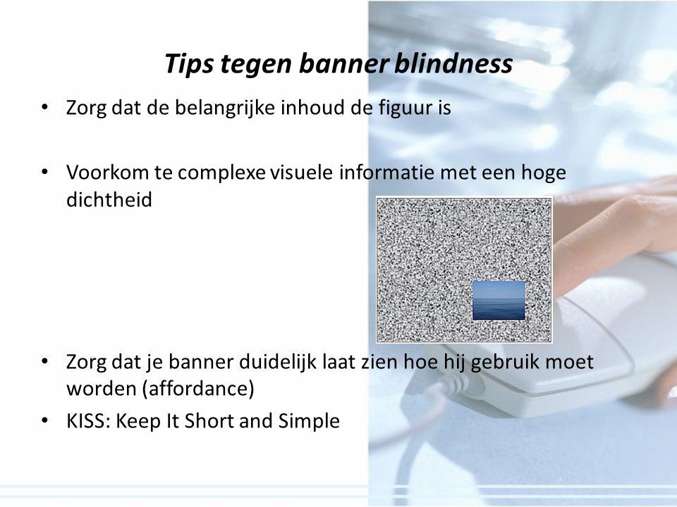 Tips tegen banner blindness Zorg dat de belangrijke inhoud de figuur is Voorkom te complexe visuele informatie met een hoge dichtheid Zorg dat je banner duidelijk laat zien hoe hij gebruik moet worden (affordance) KISS: Keep It Short and Simple