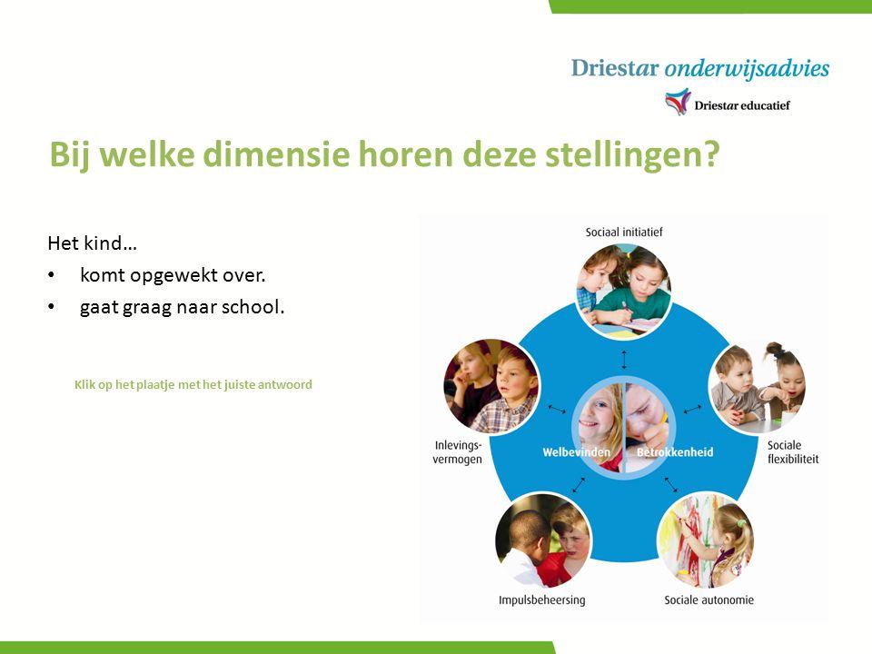 Bij welke dimensie horen deze stellingen? Klik op het plaatje met het juiste antwoord Het kind… komt opgewekt over. gaat graag naar school.