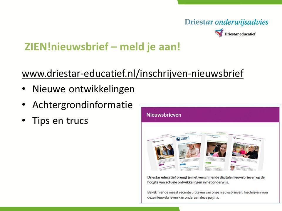 ZIEN!nieuwsbrief – meld je aan! www.driestar-educatief.nl/inschrijven-nieuwsbrief Nieuwe ontwikkelingen Achtergrondinformatie Tips en trucs