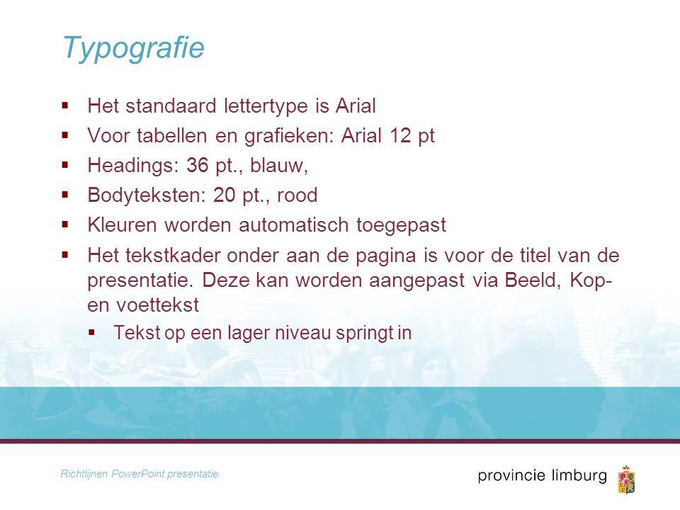 Richtlijnen PowerPoint presentatie Typografie  Het standaard lettertype is Arial  Voor tabellen en grafieken: Arial 12 pt  Headings: 36 pt., blauw,  Bodyteksten: 20 pt., rood  Kleuren worden automatisch toegepast  Het tekstkader onder aan de pagina is voor de titel van de presentatie.
