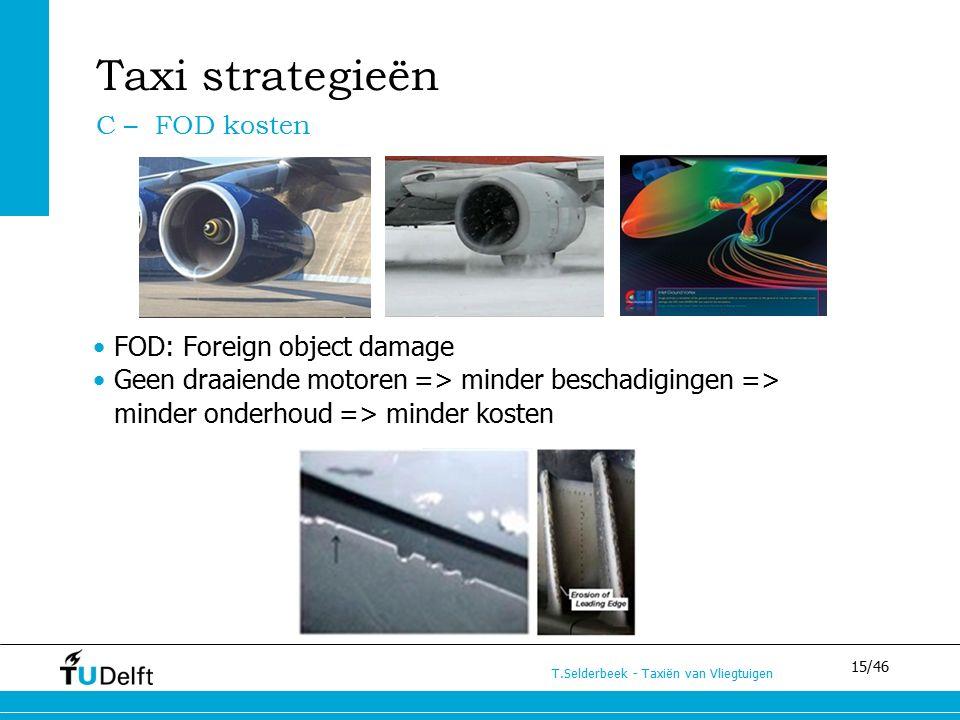 15/46 T.Selderbeek - Taxiën van Vliegtuigen FOD: Foreign object damage Geen draaiende motoren => minder beschadigingen => minder onderhoud => minder kosten Taxi strategieën C – FOD kosten